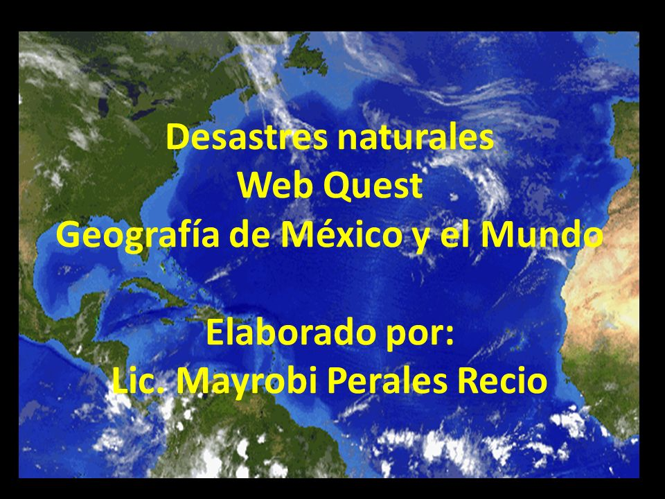 Desastres naturales Web Quest Geografía de México y el Mundo Elaborado por: Lic.
