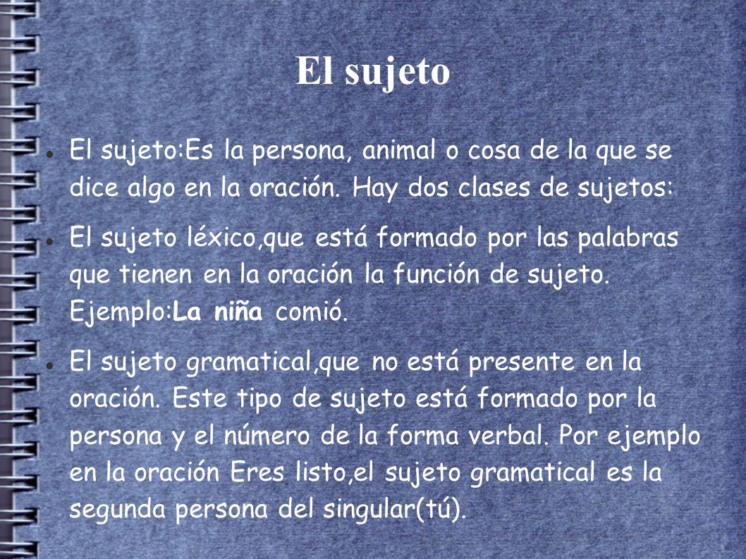 El sujeto El sujeto:Es la persona, animal o cosa de la que se dice algo en la oración. Hay dos clases de sujetos:
