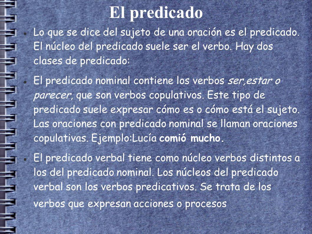 El predicado Lo que se dice del sujeto de una oración es el predicado. El núcleo del predicado suele ser el verbo. Hay dos clases de predicado: