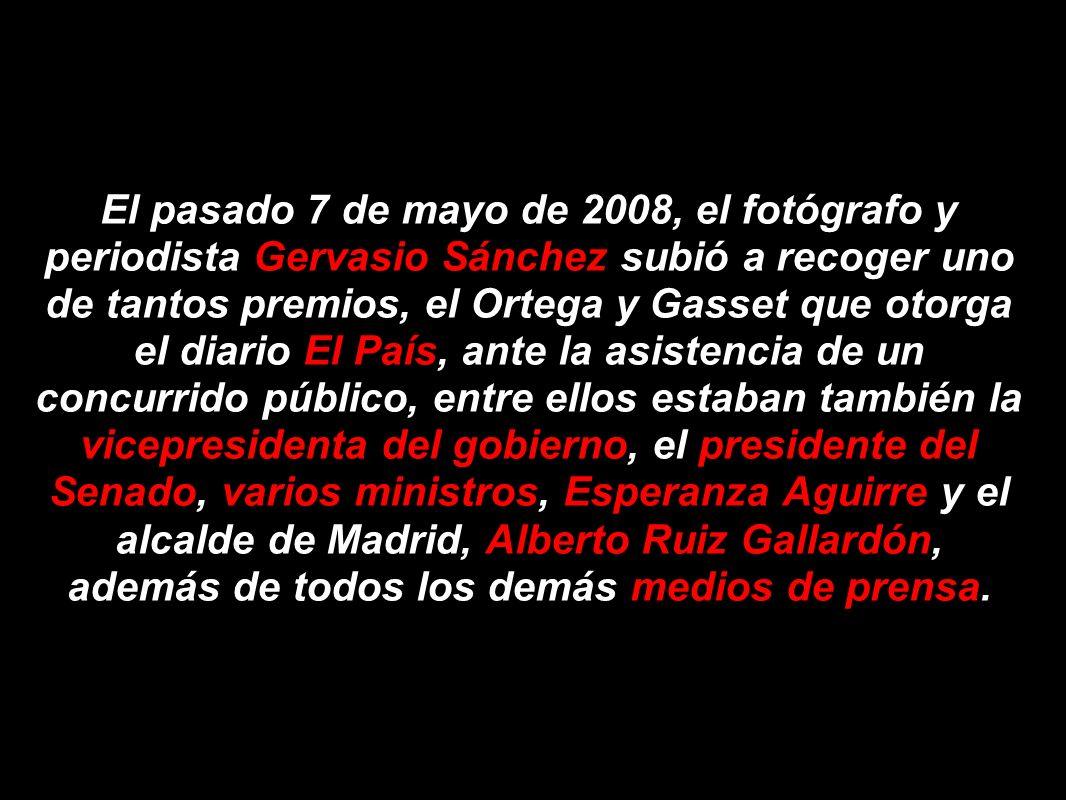 El pasado 7 de mayo de 2008, el fotógrafo y periodista Gervasio Sánchez subió a recoger uno de tantos premios, el Ortega y Gasset que otorga el diario El País, ante la asistencia de un concurrido público, entre ellos estaban también la vicepresidenta del gobierno, el presidente del Senado, varios ministros, Esperanza Aguirre y el alcalde de Madrid, Alberto Ruiz Gallardón, además de todos los demás medios de prensa.
