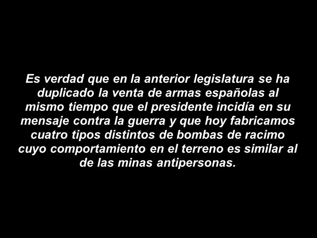 Es verdad que en la anterior legislatura se ha duplicado la venta de armas españolas al mismo tiempo que el presidente incidía en su mensaje contra la guerra y que hoy fabricamos cuatro tipos distintos de bombas de racimo cuyo comportamiento en el terreno es similar al de las minas antipersonas.