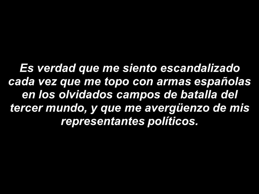 Es verdad que me siento escandalizado cada vez que me topo con armas españolas en los olvidados campos de batalla del tercer mundo, y que me avergüenzo de mis representantes políticos.