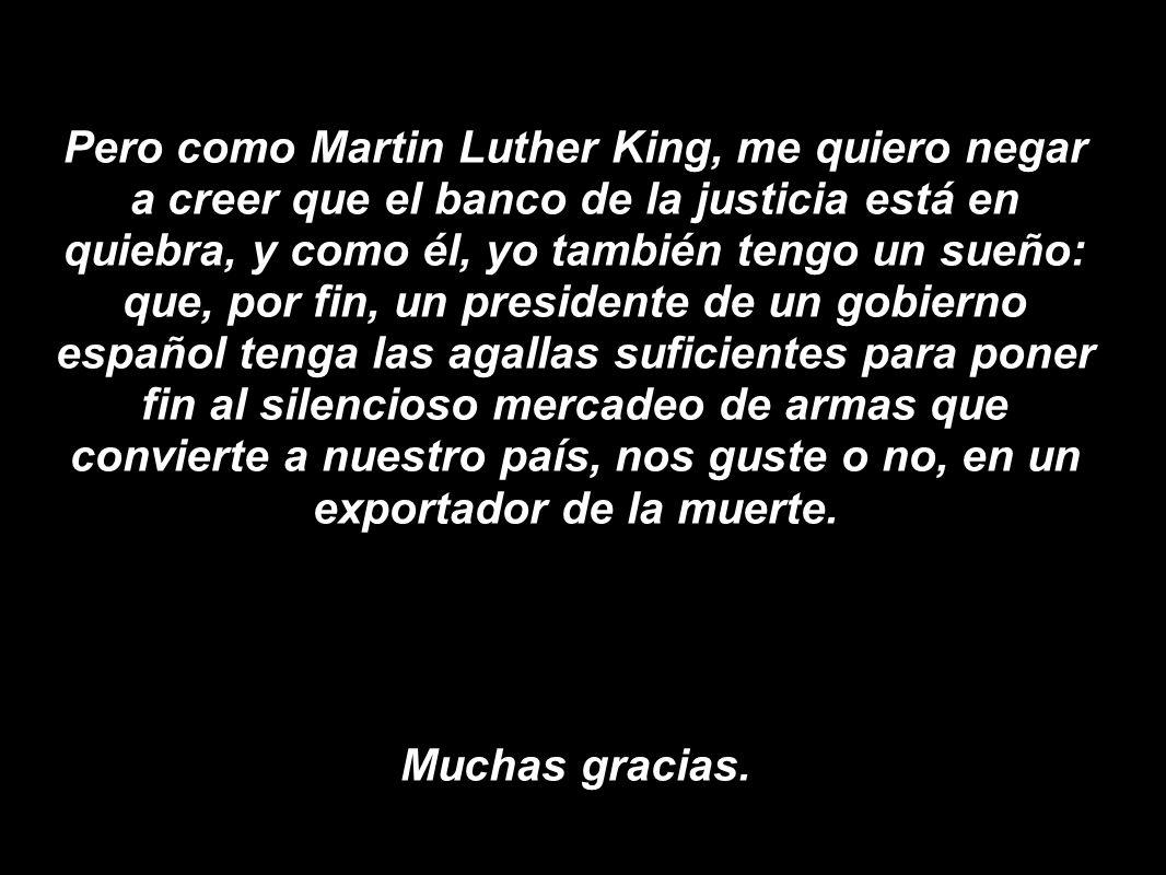 Pero como Martin Luther King, me quiero negar a creer que el banco de la justicia está en quiebra, y como él, yo también tengo un sueño: que, por fin, un presidente de un gobierno español tenga las agallas suficientes para poner fin al silencioso mercadeo de armas que convierte a nuestro país, nos guste o no, en un exportador de la muerte.