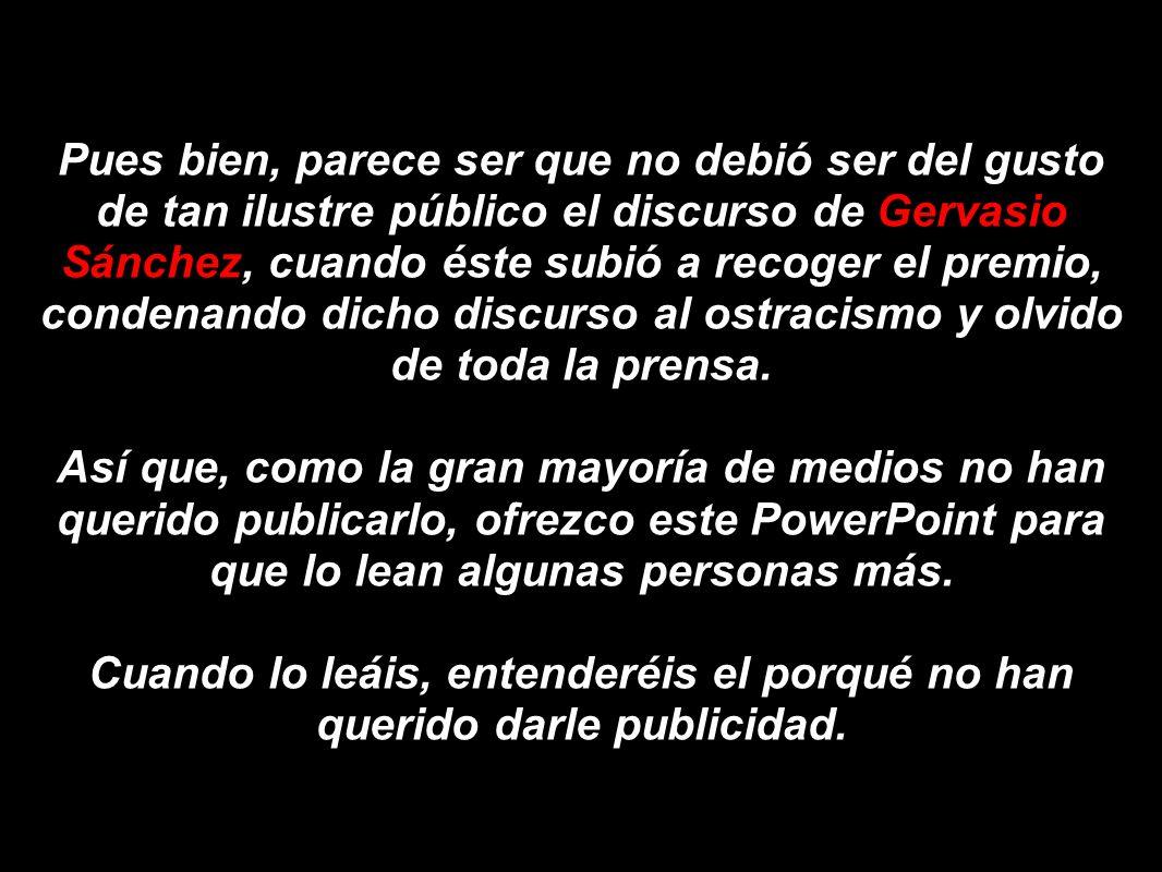 Pues bien, parece ser que no debió ser del gusto de tan ilustre público el discurso de Gervasio Sánchez, cuando éste subió a recoger el premio, condenando dicho discurso al ostracismo y olvido de toda la prensa.