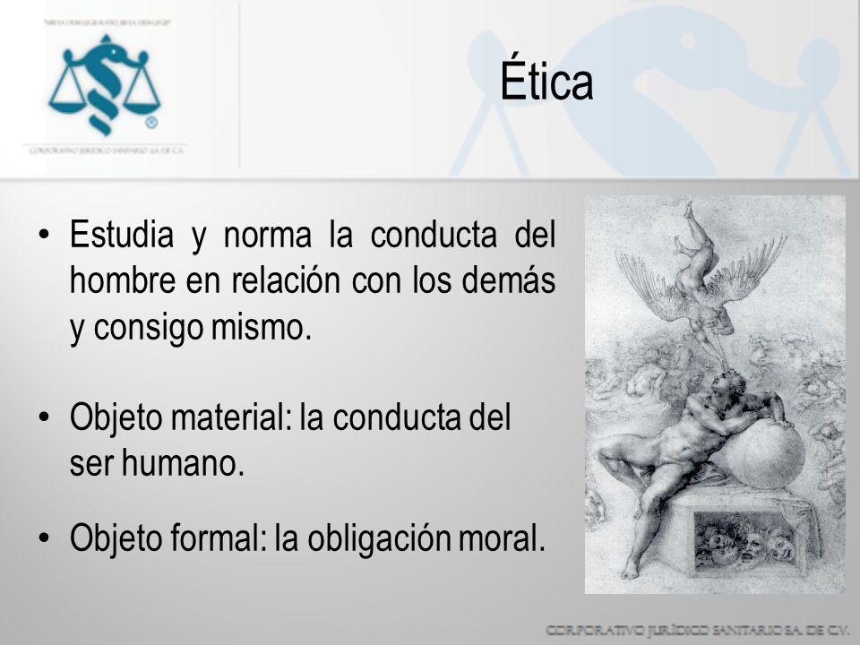 Ética Estudia y norma la conducta del hombre en relación con los demás y consigo mismo. Objeto material: la conducta del ser humano.