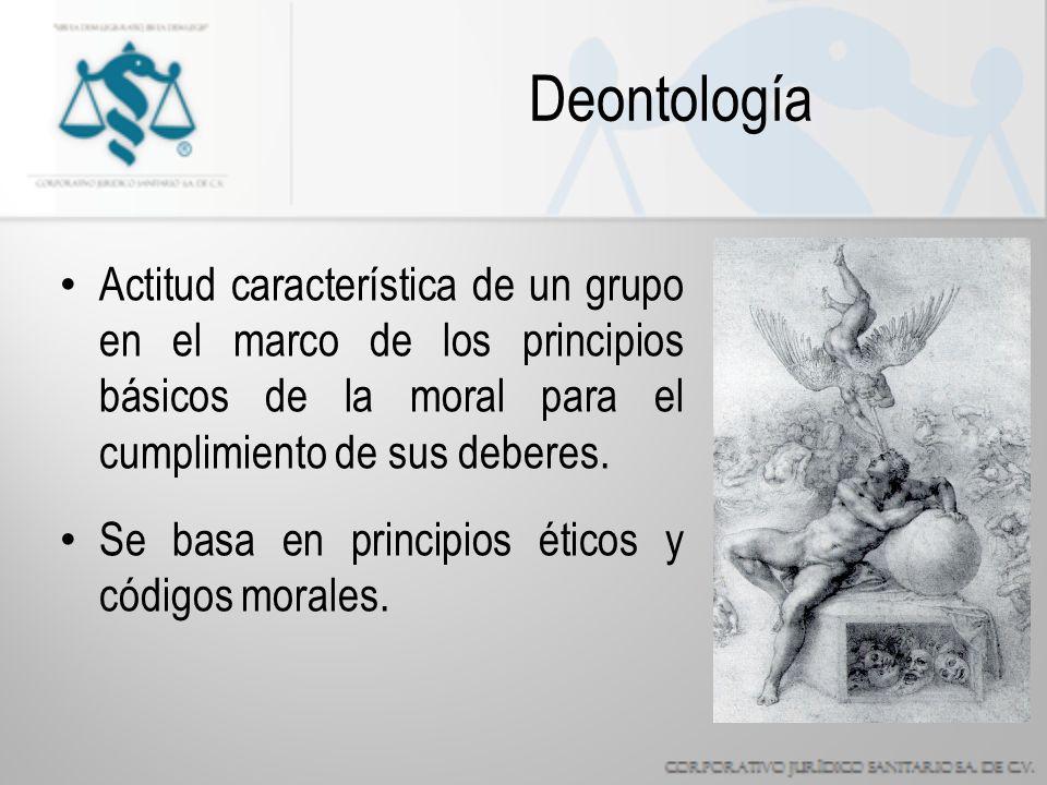 Deontología Actitud característica de un grupo en el marco de los principios básicos de la moral para el cumplimiento de sus deberes.