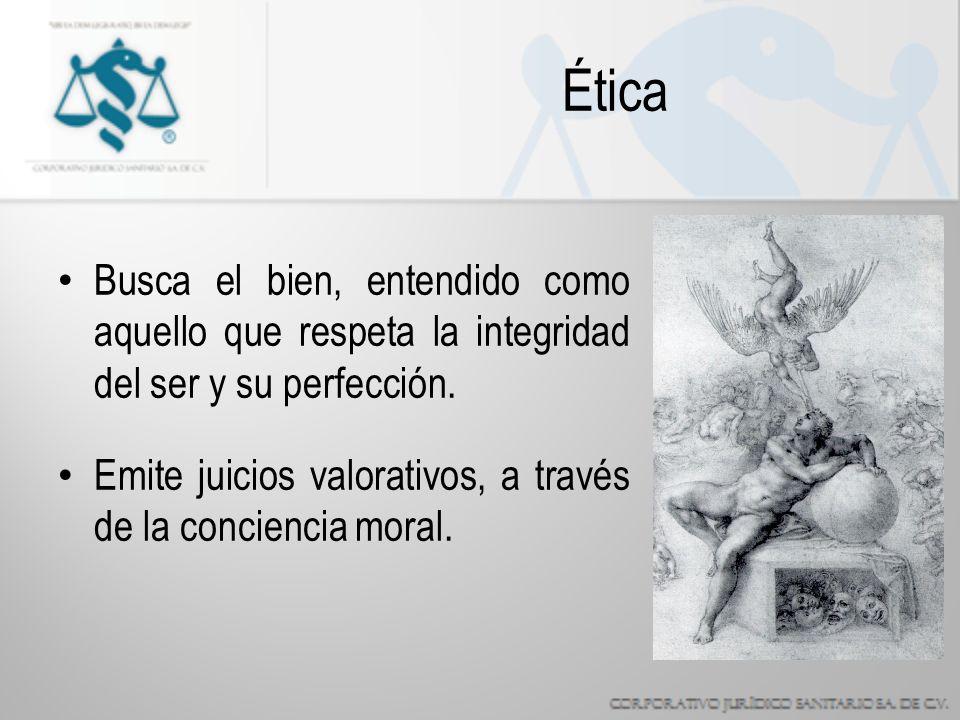 Ética Busca el bien, entendido como aquello que respeta la integridad del ser y su perfección.