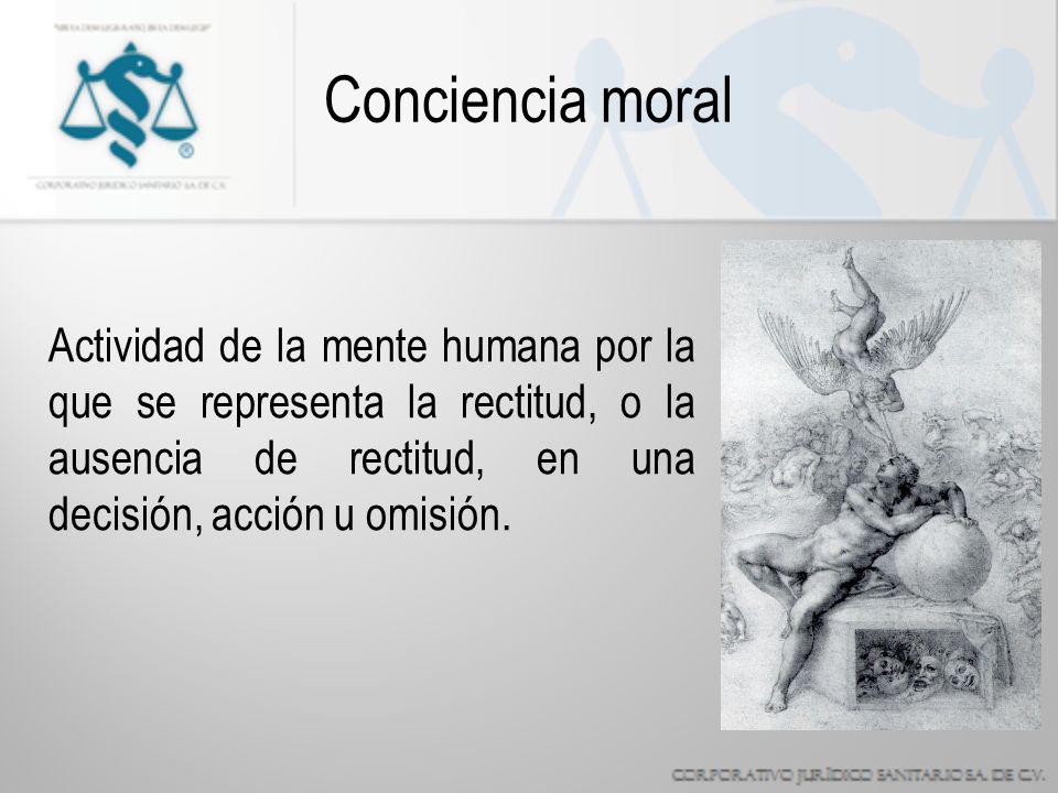 Conciencia moral Actividad de la mente humana por la que se representa la rectitud, o la ausencia de rectitud, en una decisión, acción u omisión.