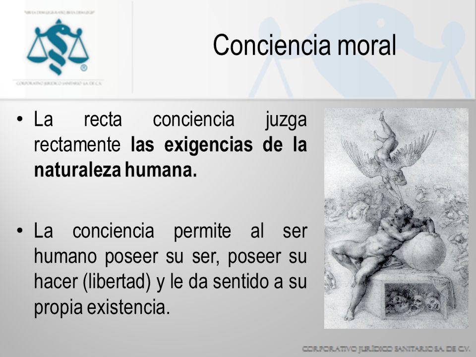 Conciencia moral La recta conciencia juzga rectamente las exigencias de la naturaleza humana.