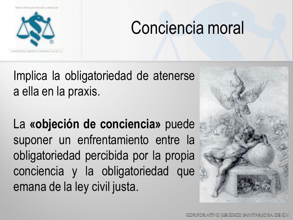 Conciencia moral Implica la obligatoriedad de atenerse a ella en la praxis.