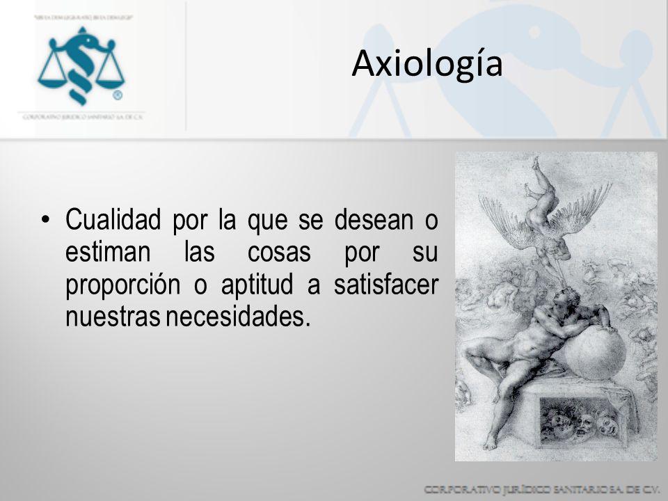 Axiología Cualidad por la que se desean o estiman las cosas por su proporción o aptitud a satisfacer nuestras necesidades.