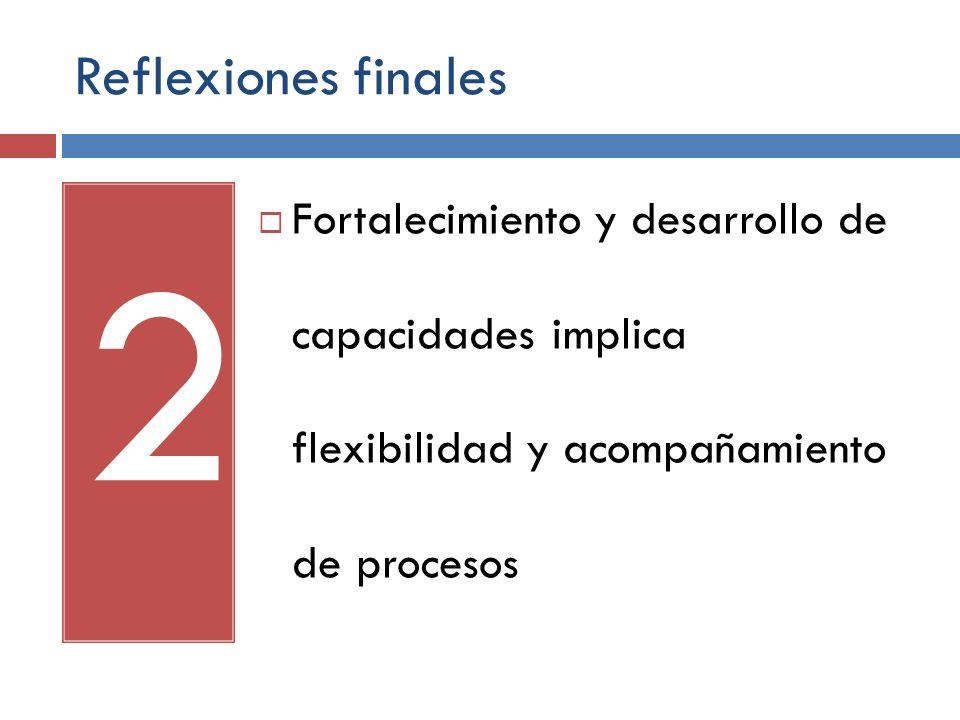 Reflexiones finales Fortalecimiento y desarrollo de capacidades implica flexibilidad y acompañamiento de procesos.