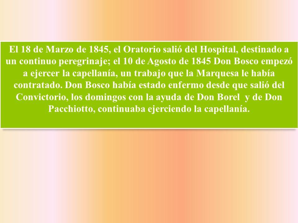 El 18 de Marzo de 1845, el Oratorio salió del Hospital, destinado a un continuo peregrinaje; el 10 de Agosto de 1845 Don Bosco empezó a ejercer la capellanía, un trabajo que la Marquesa le había contratado.