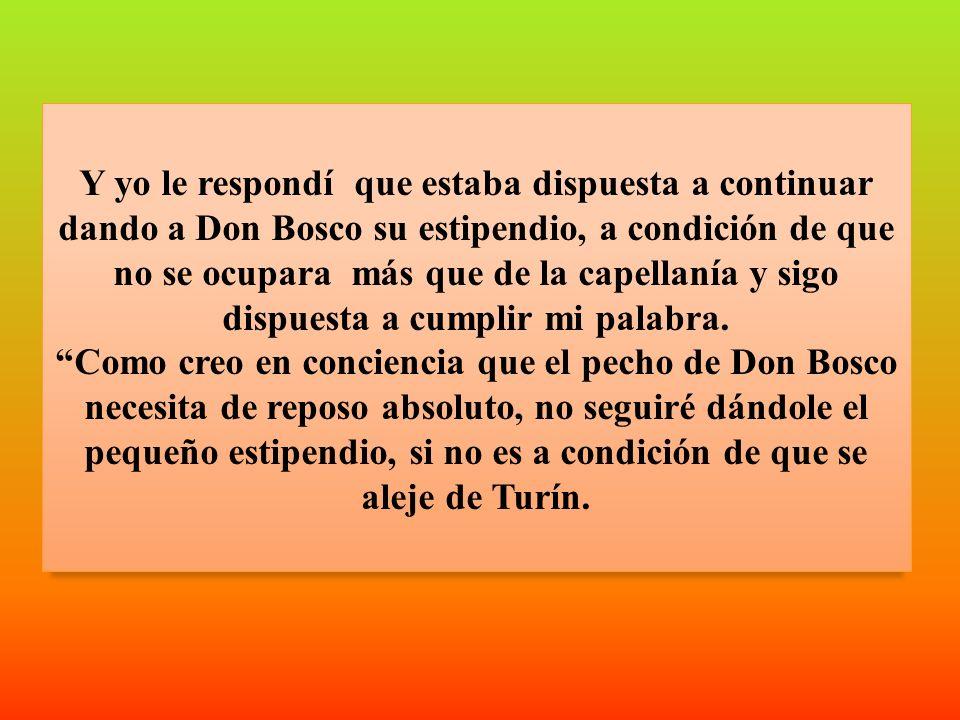 Y yo le respondí que estaba dispuesta a continuar dando a Don Bosco su estipendio, a condición de que no se ocupara más que de la capellanía y sigo dispuesta a cumplir mi palabra.