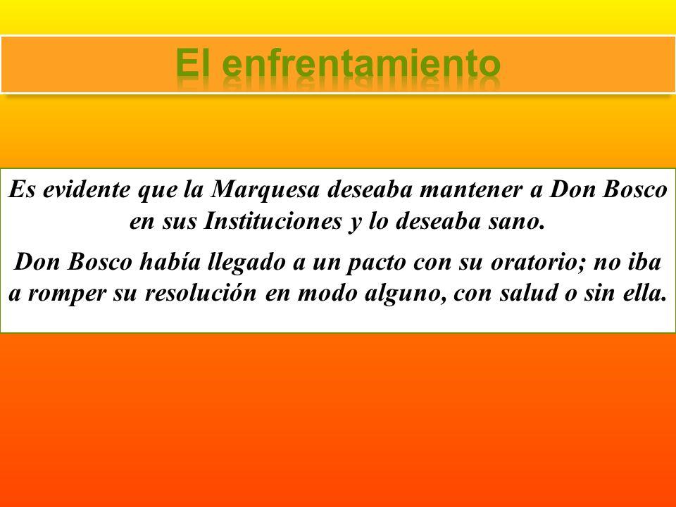 El enfrentamiento Es evidente que la Marquesa deseaba mantener a Don Bosco en sus Instituciones y lo deseaba sano.