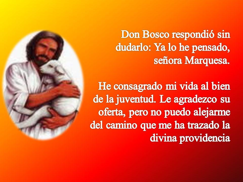 Don Bosco respondió sin dudarlo: Ya lo he pensado, señora Marquesa.