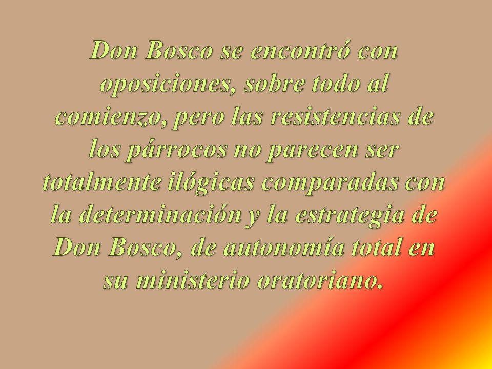 Don Bosco se encontró con oposiciones, sobre todo al comienzo, pero las resistencias de los párrocos no parecen ser totalmente ilógicas comparadas con la determinación y la estrategia de Don Bosco, de autonomía total en su ministerio oratoriano.