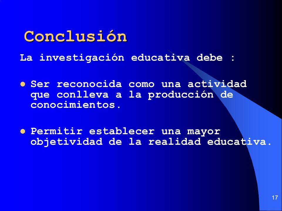 Conclusión La investigación educativa debe :