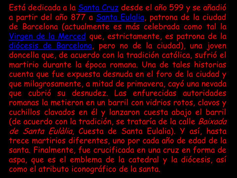 Está dedicada a la Santa Cruz desde el año 599 y se añadió a partir del año 877 a Santa Eulalia, patrona de la ciudad de Barcelona (actualmente es más celebrada como tal la Virgen de la Merced que, estrictamente, es patrona de la diócesis de Barcelona, pero no de la ciudad), una joven doncella que, de acuerdo con la tradición católica, sufrió el martirio durante la época romana.