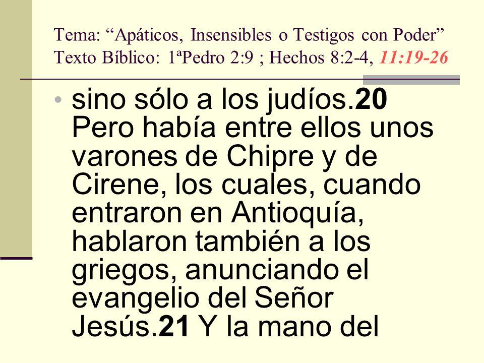 Tema: Apáticos, Insensibles o Testigos con Poder Texto Bíblico: 1ªPedro 2:9 ; Hechos 8:2-4, 11:19-26