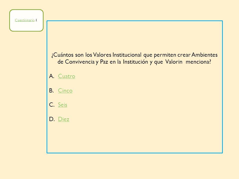 Cuestionario 1 ¿Cuántos son los Valores Institucional que permiten crear Ambientes de Convivencia y Paz en la Institución y que Valorin menciona
