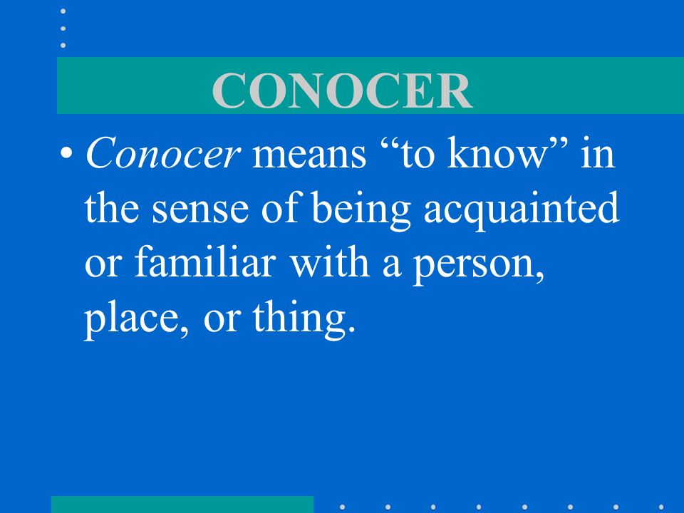 CONOCERConocer means to know in the sense of being acquainted or familiar with a person, place, or thing.