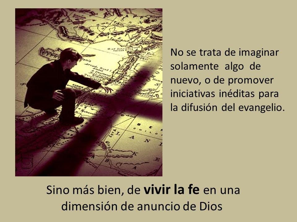 Sino más bien, de vivir la fe en una dimensión de anuncio de Dios