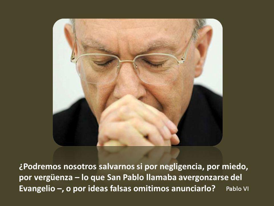 ¿Podremos nosotros salvarnos si por negligencia, por miedo, por vergüenza – lo que San Pablo llamaba avergonzarse del Evangelio –, o por ideas falsas omitimos anunciarlo