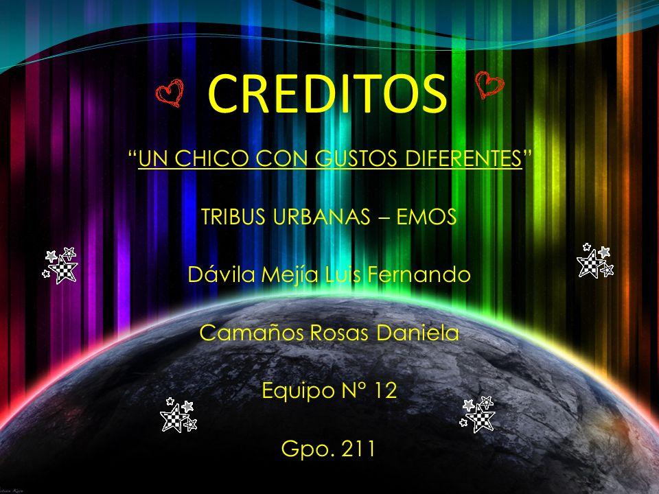CREDITOS UN CHICO CON GUSTOS DIFERENTES TRIBUS URBANAS – EMOS Dávila Mejía Luis Fernando Camaños Rosas Daniela Equipo N° 12 Gpo.