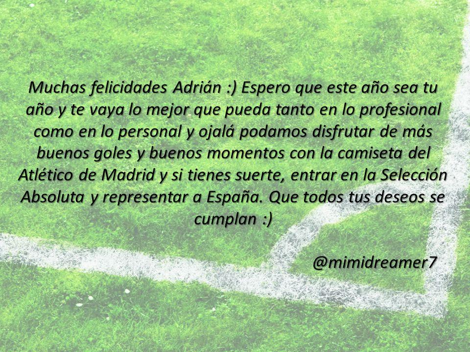 Muchas felicidades Adrián :) Espero que este año sea tu año y te vaya lo mejor que pueda tanto en lo profesional como en lo personal y ojalá podamos disfrutar de más buenos goles y buenos momentos con la camiseta del Atlético de Madrid y si tienes suerte, entrar en la Selección Absoluta y representar a España.