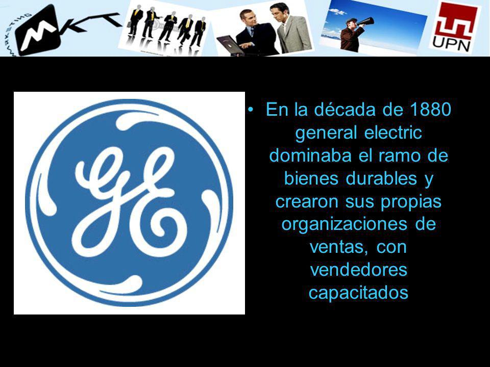 En la década de 1880 general electric dominaba el ramo de bienes durables y crearon sus propias organizaciones de ventas, con vendedores capacitados