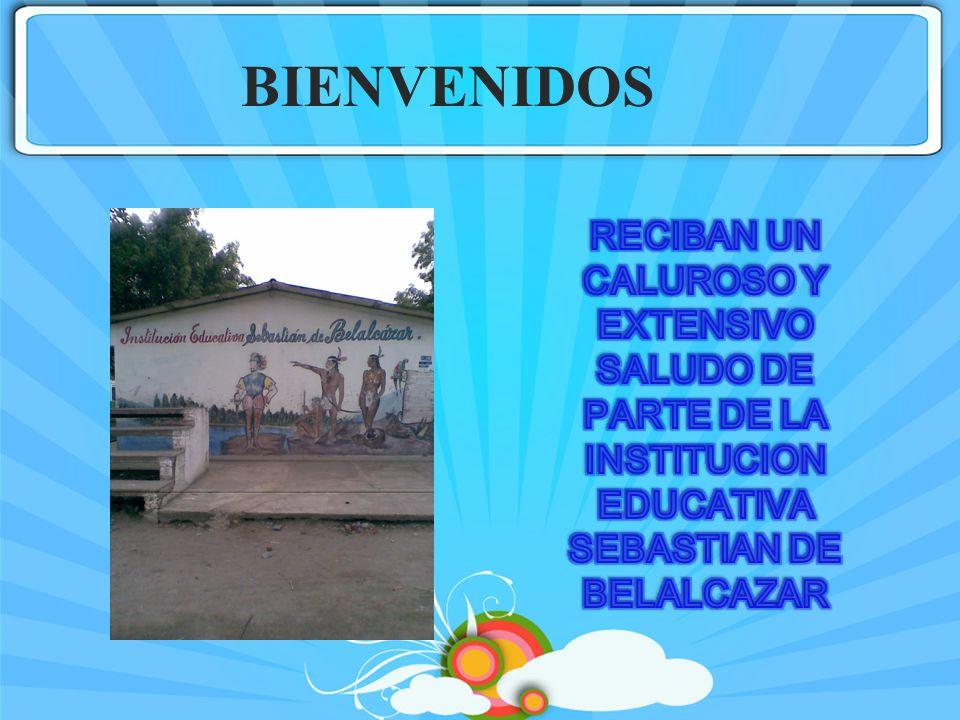BIENVENIDOSRECIBAN UN CALUROSO Y EXTENSIVO SALUDO DE PARTE DE LA INSTITUCION EDUCATIVA SEBASTIAN DE BELALCAZAR.