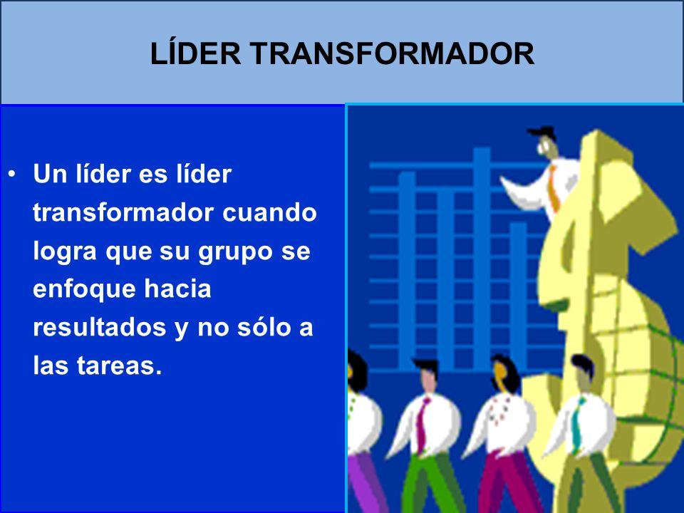 LÍDER TRANSFORMADOR Un líder es líder transformador cuando logra que su grupo se enfoque hacia resultados y no sólo a las tareas.