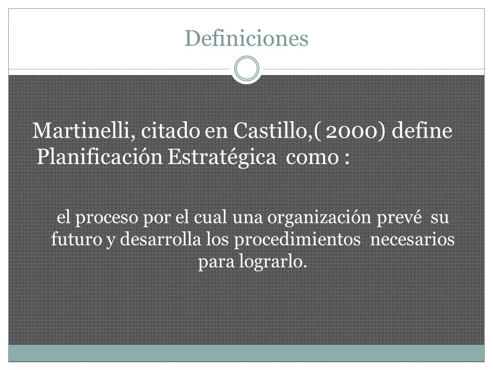 Definiciones Martinelli, citado en Castillo,( 2000) define Planificación Estratégica como :