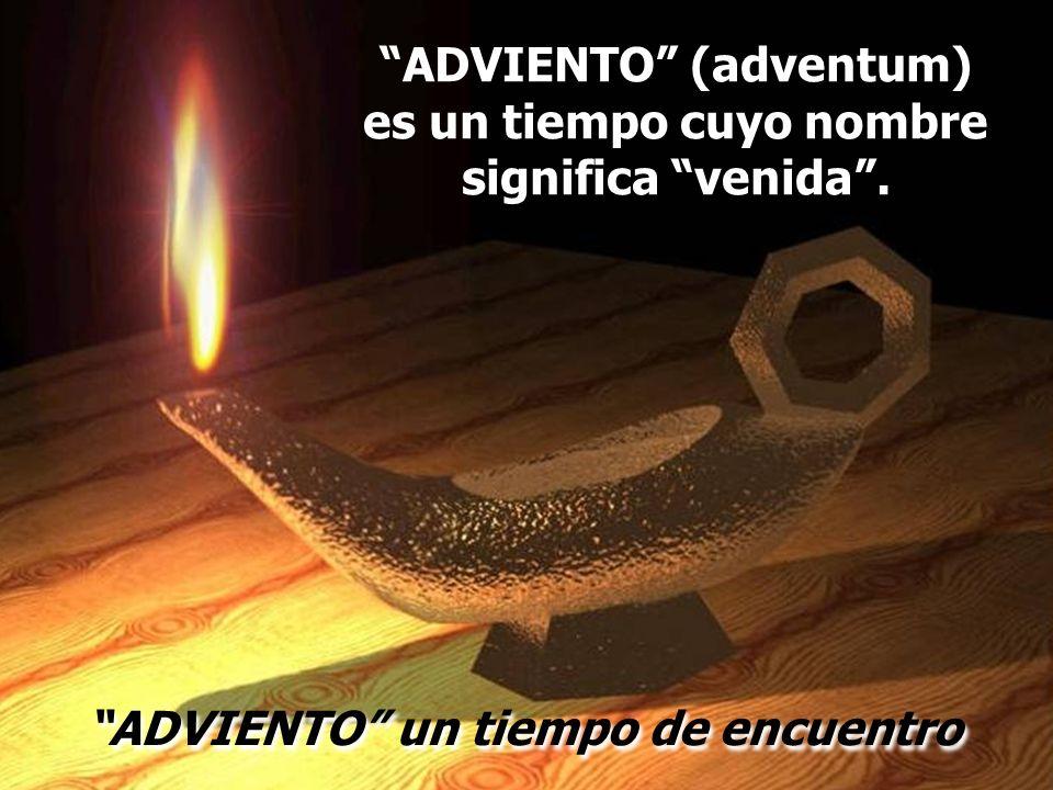 ADVIENTO (adventum) es un tiempo cuyo nombre significa venida .