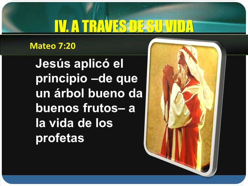 IV. A TRAVES DE SU VIDA Mateo 7:20.