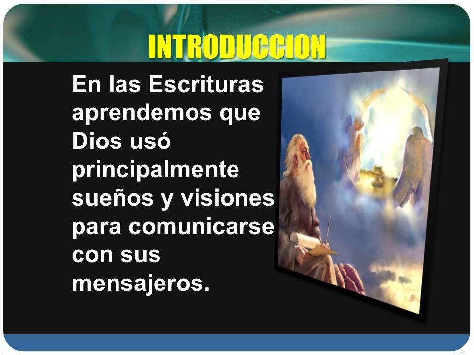 INTRODUCCION En las Escrituras aprendemos que Dios usó principalmente sueños y visiones para comunicarse con sus mensajeros.