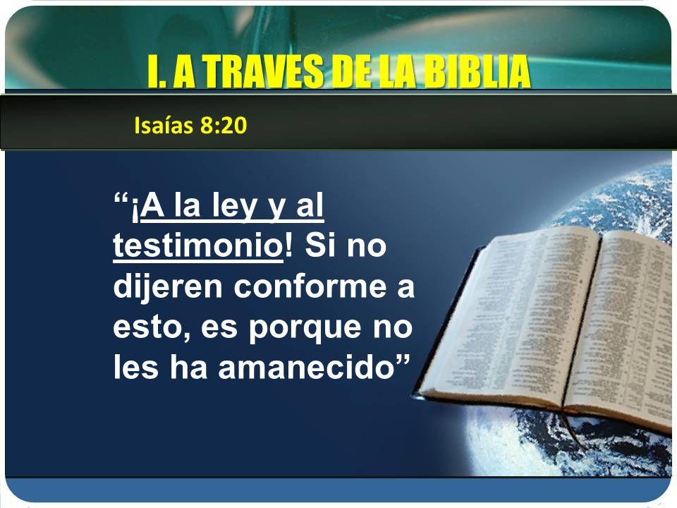 I. A TRAVES DE LA BIBLIA Isaías 8:20. ¡A la ley y al testimonio.