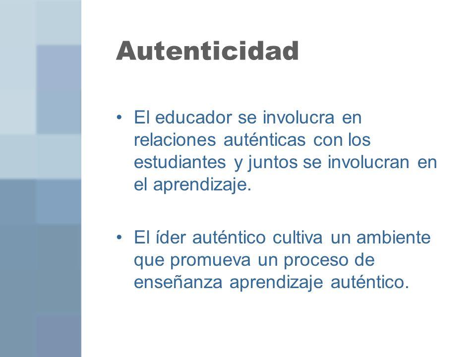 Autenticidad El educador se involucra en relaciones auténticas con los estudiantes y juntos se involucran en el aprendizaje.
