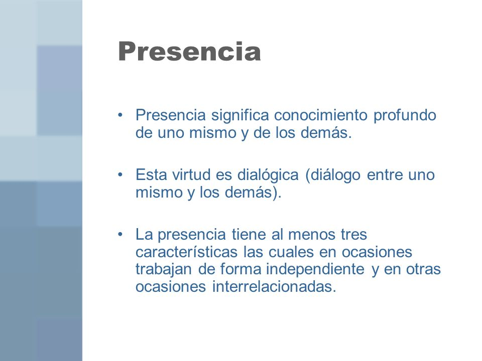 Presencia Presencia significa conocimiento profundo de uno mismo y de los demás. Esta virtud es dialógica (diálogo entre uno mismo y los demás).