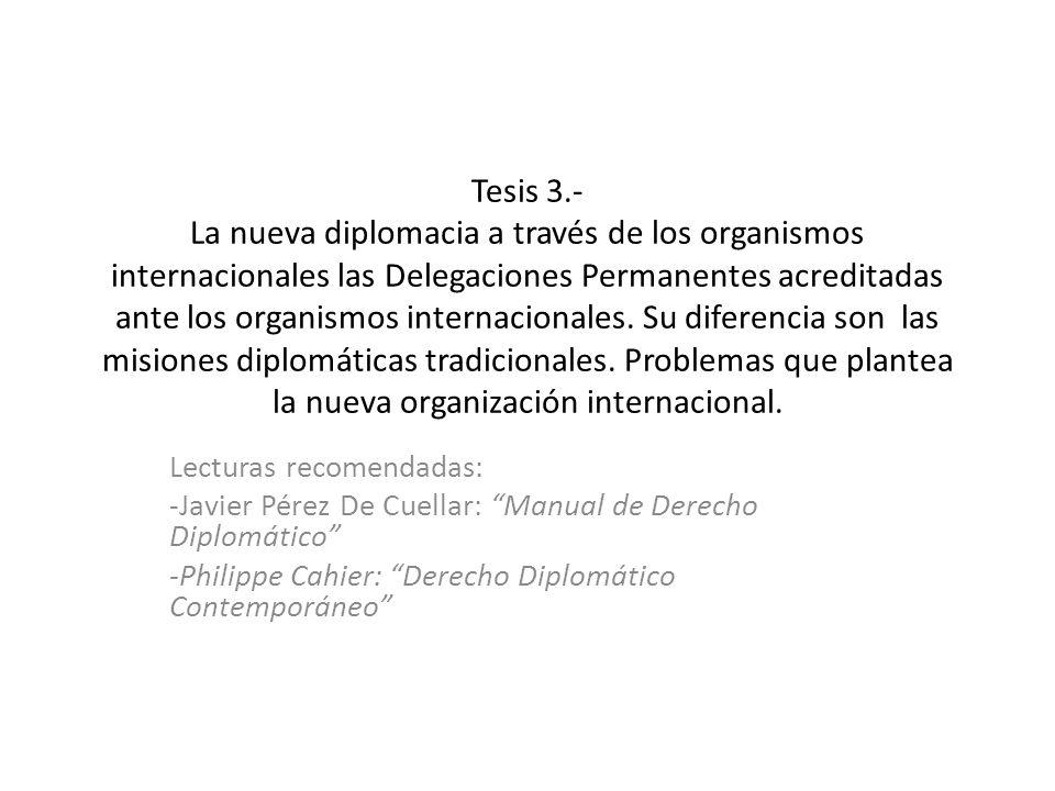Tesis 3.- La nueva diplomacia a través de los organismos internacionales las Delegaciones Permanentes acreditadas ante los organismos internacionales. Su diferencia son las misiones diplomáticas tradicionales. Problemas que plantea la nueva organización internacional.