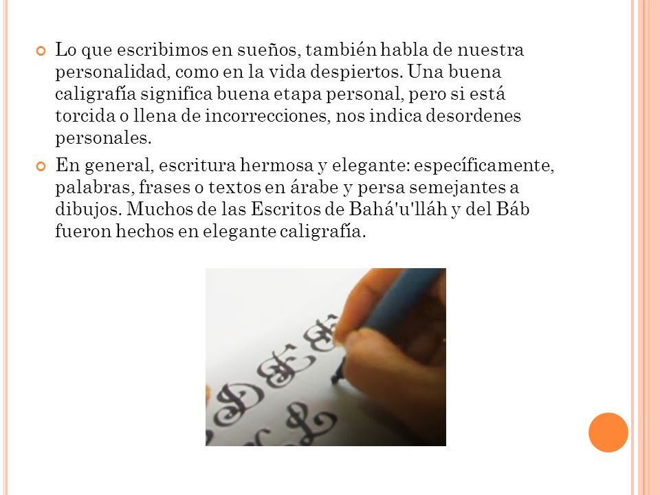Lo que escribimos en sueños, también habla de nuestra personalidad, como en la vida despiertos. Una buena caligrafía significa buena etapa personal, pero si está torcida o llena de incorrecciones, nos indica desordenes personales.