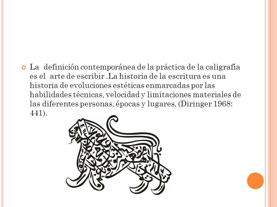 La definición contemporánea de la práctica de la caligrafía es el arte de escribir .La historia de la escritura es una historia de evoluciones estéticas enmarcadas por las habilidades técnicas, velocidad y limitaciones materiales de las diferentes personas, épocas y lugares.