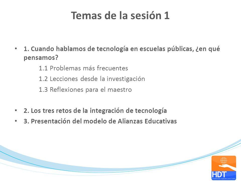 Temas de la sesión 1 1. Cuando hablamos de tecnología en escuelas públicas, ¿en qué pensamos 1.1 Problemas más frecuentes.