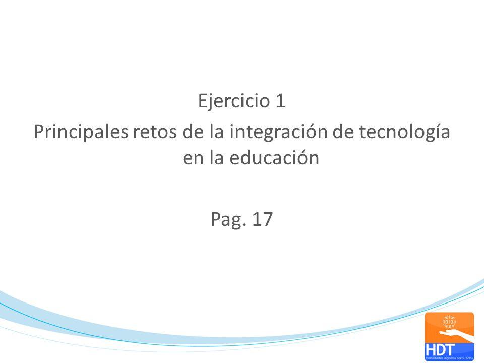 Ejercicio 1 Principales retos de la integración de tecnología en la educación Pag. 17
