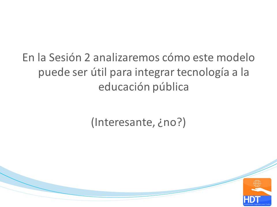 En la Sesión 2 analizaremos cómo este modelo puede ser útil para integrar tecnología a la educación pública (Interesante, ¿no )