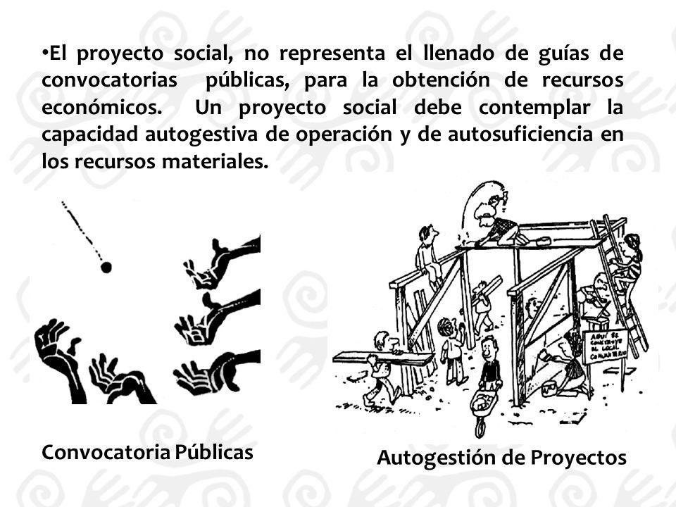 El proyecto social, no representa el llenado de guías de convocatorias públicas, para la obtención de recursos económicos. Un proyecto social debe contemplar la capacidad autogestiva de operación y de autosuficiencia en los recursos materiales.