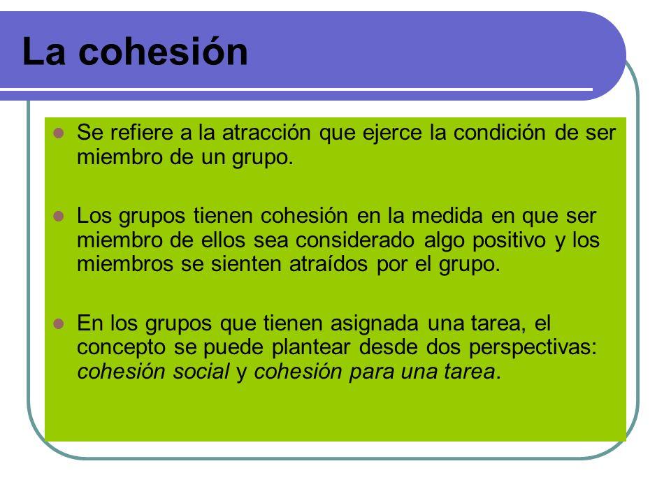La cohesión Se refiere a la atracción que ejerce la condición de ser miembro de un grupo.