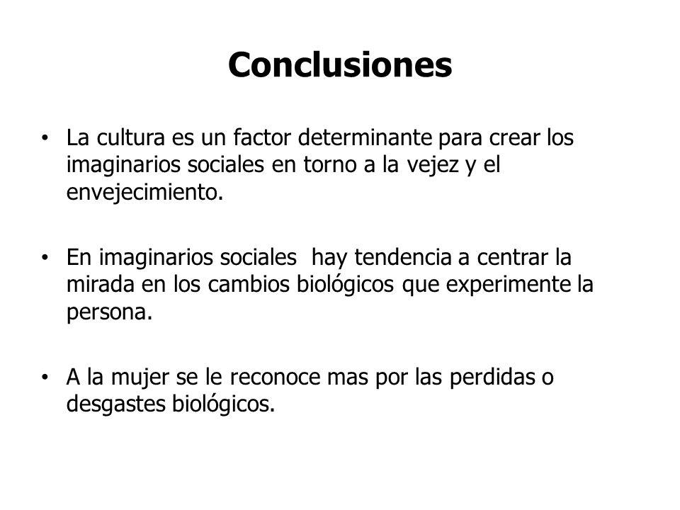 Conclusiones La cultura es un factor determinante para crear los imaginarios sociales en torno a la vejez y el envejecimiento.