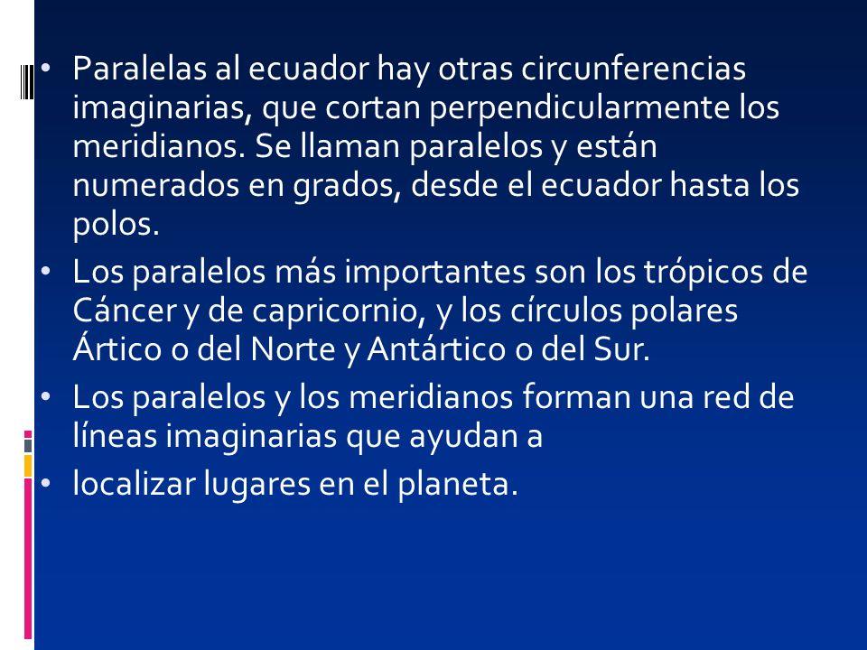 Paralelas al ecuador hay otras circunferencias imaginarias, que cortan perpendicularmente los meridianos. Se llaman paralelos y están numerados en grados, desde el ecuador hasta los polos.